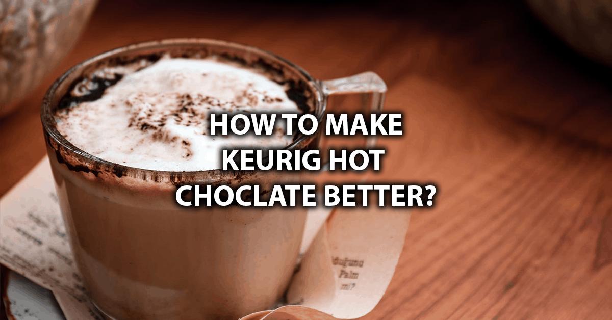 how to make keurig hot chocolate taste better
